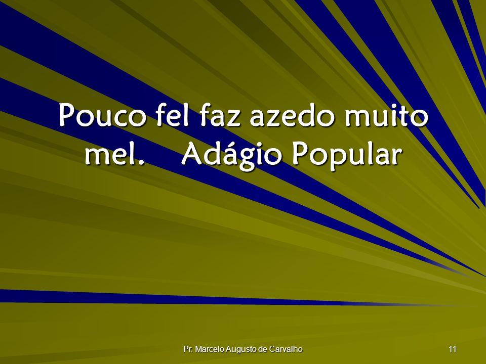 Pr. Marcelo Augusto de Carvalho 11 Pouco fel faz azedo muito mel.Adágio Popular