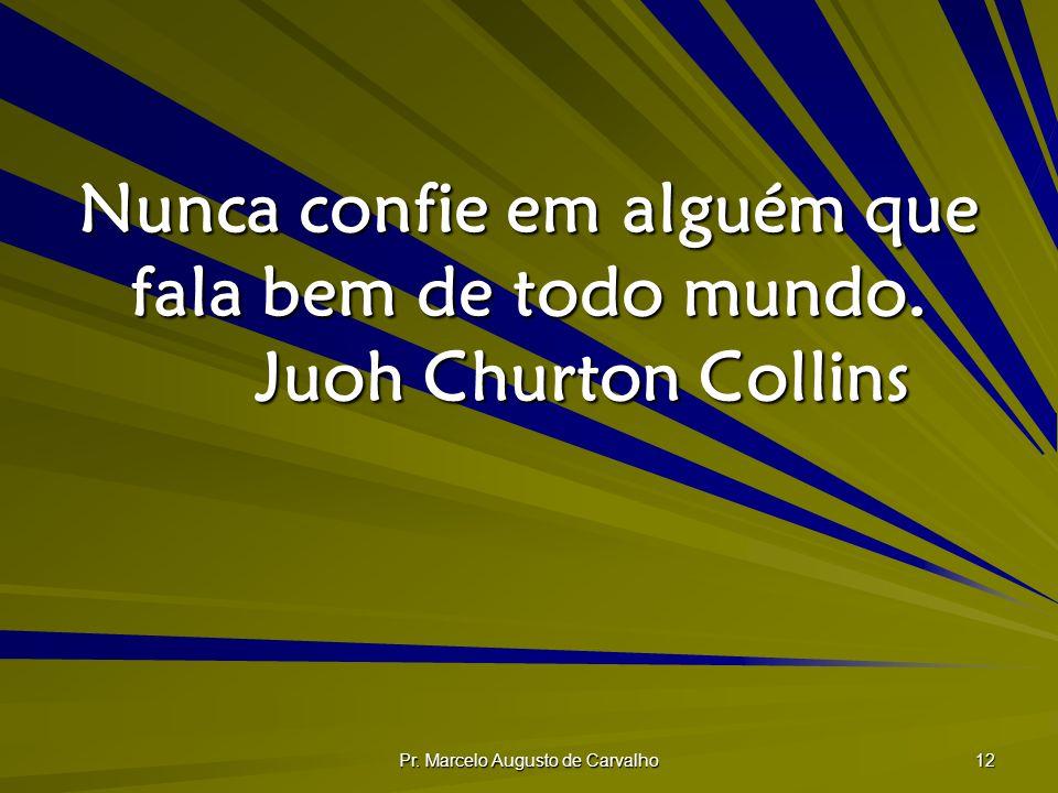 Pr. Marcelo Augusto de Carvalho 12 Nunca confie em alguém que fala bem de todo mundo. Juoh Churton Collins
