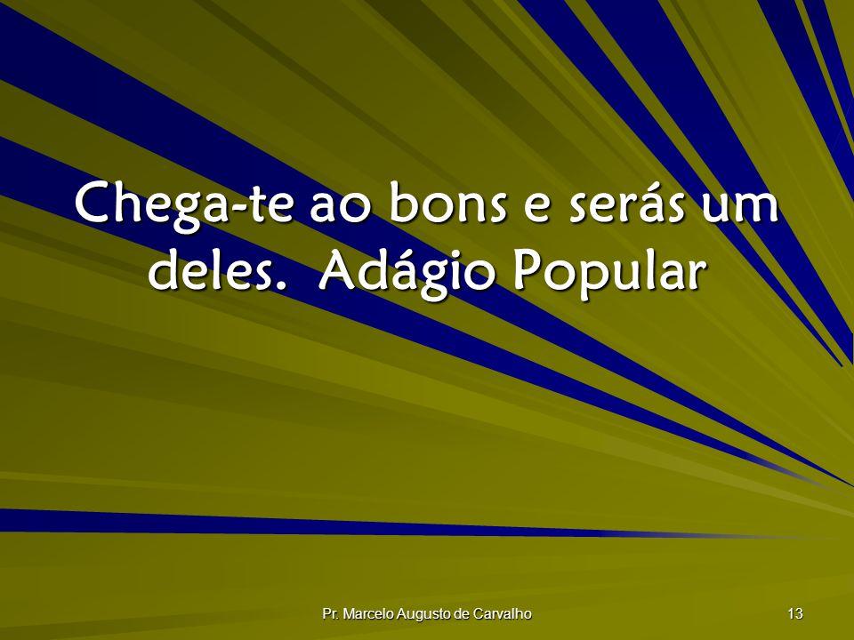 Pr. Marcelo Augusto de Carvalho 13 Chega-te ao bons e serás um deles.Adágio Popular