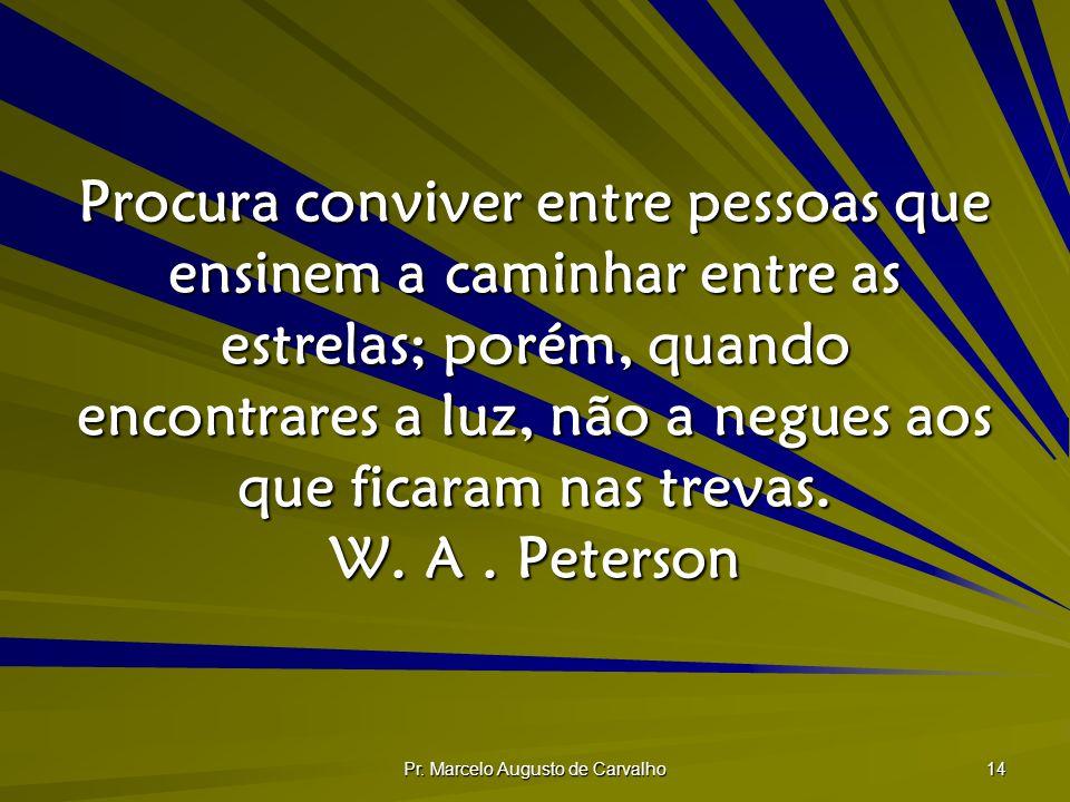 Pr. Marcelo Augusto de Carvalho 14 Procura conviver entre pessoas que ensinem a caminhar entre as estrelas; porém, quando encontrares a luz, não a neg