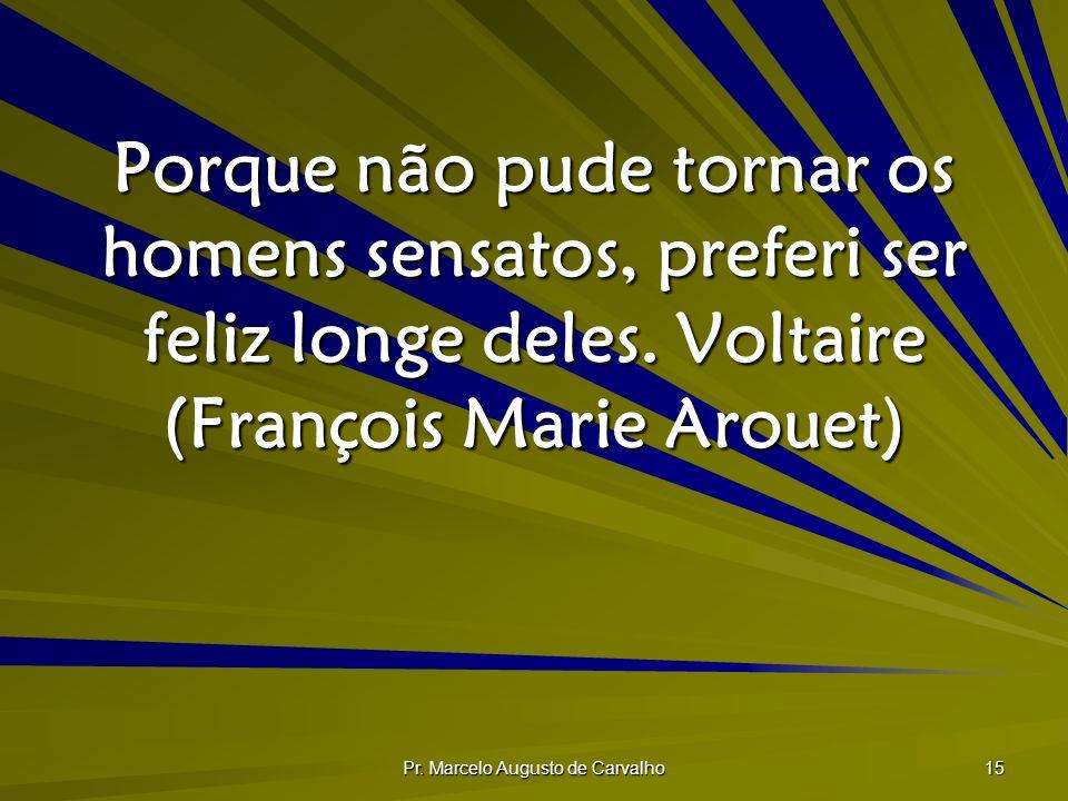 Pr. Marcelo Augusto de Carvalho 15 Porque não pude tornar os homens sensatos, preferi ser feliz longe deles.Voltaire (François Marie Arouet)