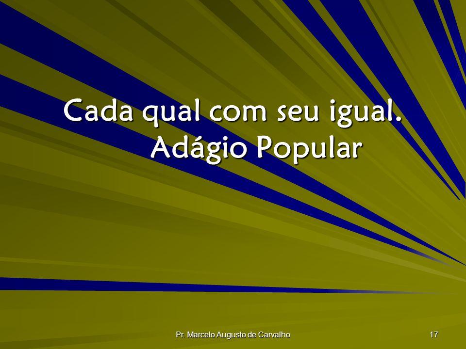 Pr. Marcelo Augusto de Carvalho 17 Cada qual com seu igual. Adágio Popular