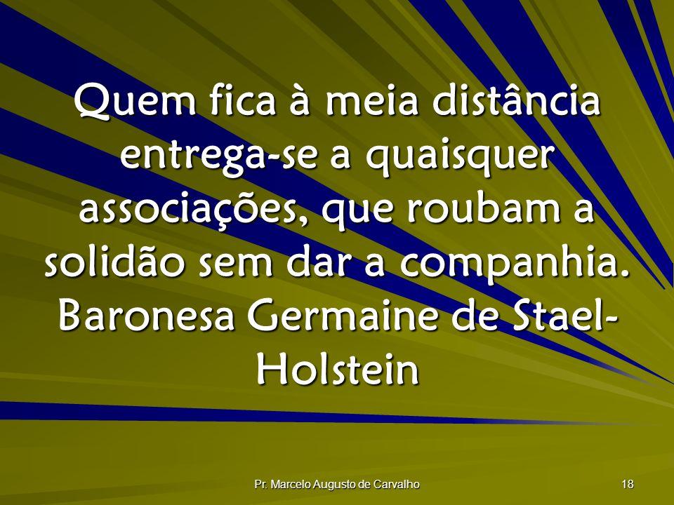 Pr. Marcelo Augusto de Carvalho 18 Quem fica à meia distância entrega-se a quaisquer associações, que roubam a solidão sem dar a companhia. Baronesa G