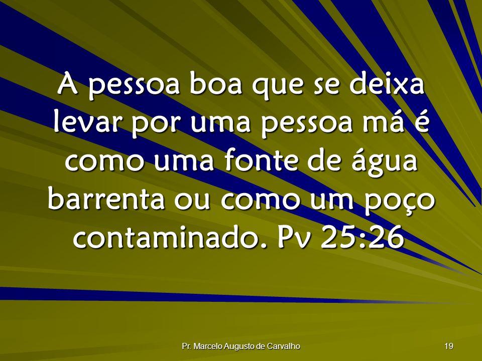 Pr. Marcelo Augusto de Carvalho 19 A pessoa boa que se deixa levar por uma pessoa má é como uma fonte de água barrenta ou como um poço contaminado. Pv