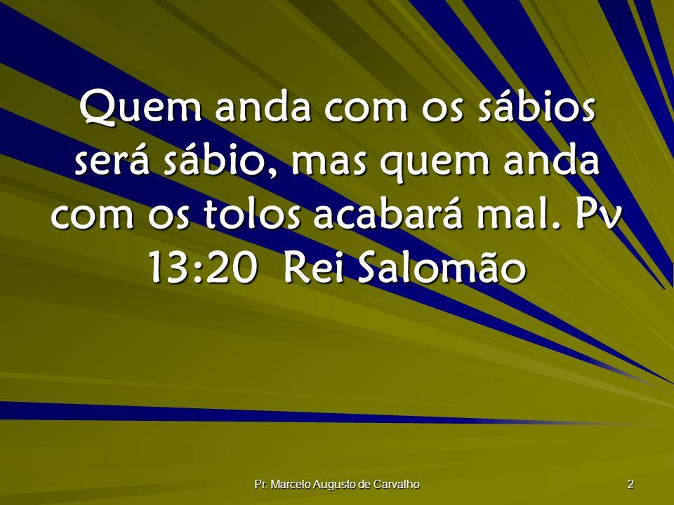 Pr. Marcelo Augusto de Carvalho 2 Quem anda com os sábios será sábio, mas quem anda com os tolos acabará mal. Pv 13:20Rei Salomão