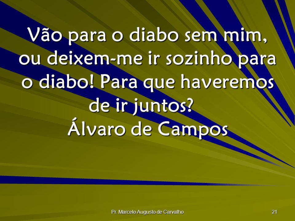 Pr. Marcelo Augusto de Carvalho 21 Vão para o diabo sem mim, ou deixem-me ir sozinho para o diabo! Para que haveremos de ir juntos? Álvaro de Campos