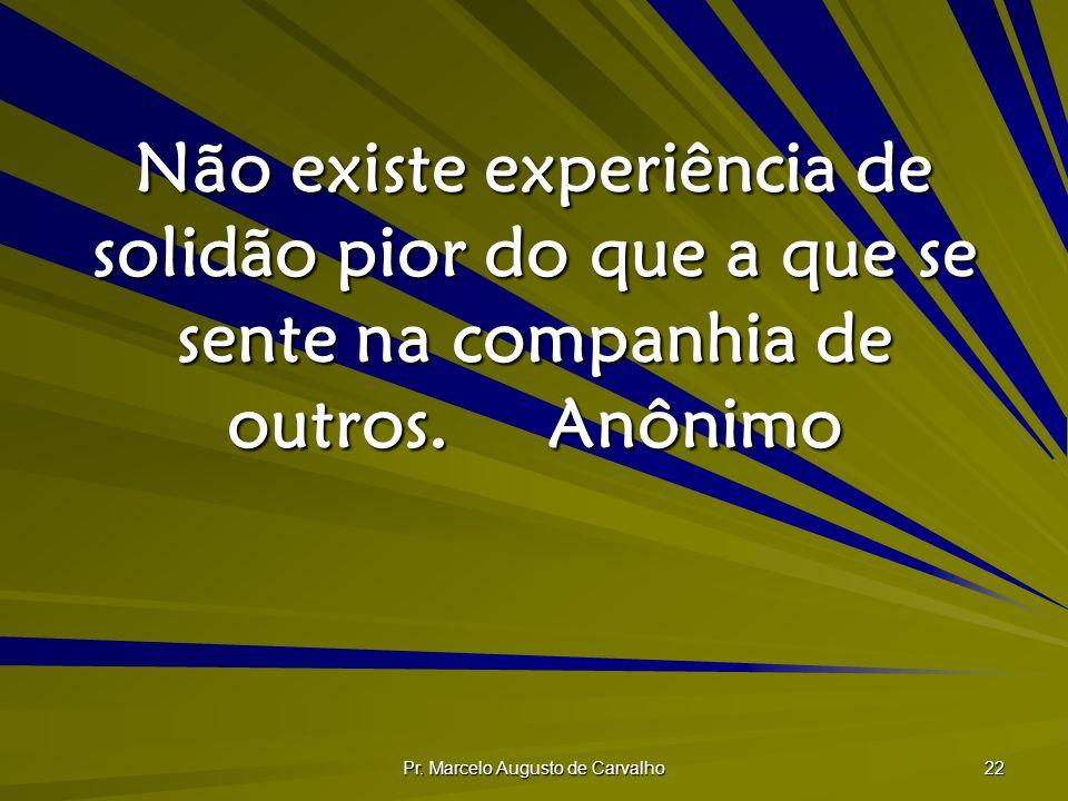 Pr. Marcelo Augusto de Carvalho 22 Não existe experiência de solidão pior do que a que se sente na companhia de outros.Anônimo