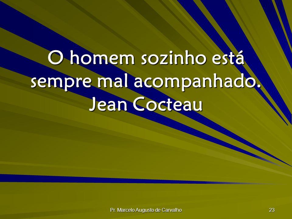 Pr. Marcelo Augusto de Carvalho 23 O homem sozinho está sempre mal acompanhado. Jean Cocteau