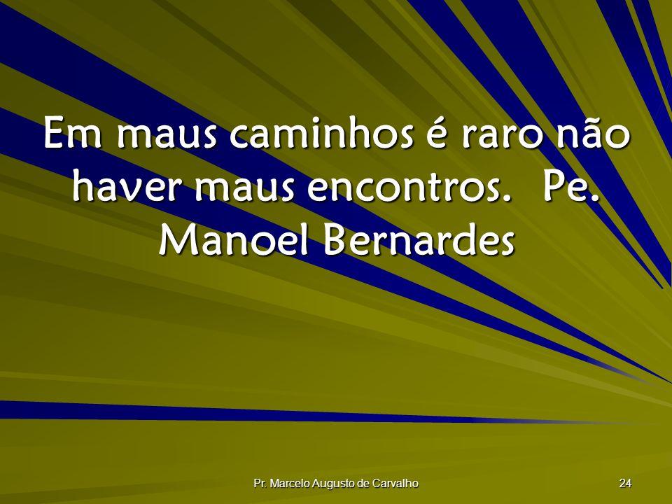 Pr. Marcelo Augusto de Carvalho 24 Em maus caminhos é raro não haver maus encontros.Pe. Manoel Bernardes