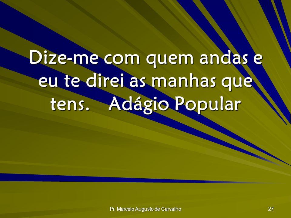 Pr. Marcelo Augusto de Carvalho 27 Dize-me com quem andas e eu te direi as manhas que tens.Adágio Popular