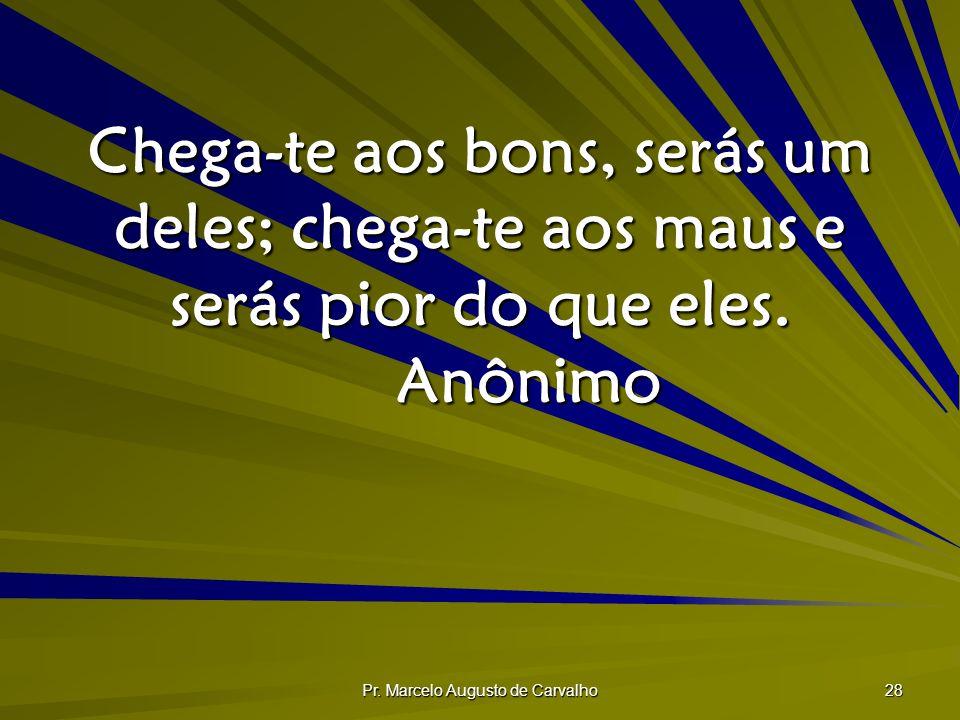 Pr. Marcelo Augusto de Carvalho 28 Chega-te aos bons, serás um deles; chega-te aos maus e serás pior do que eles. Anônimo