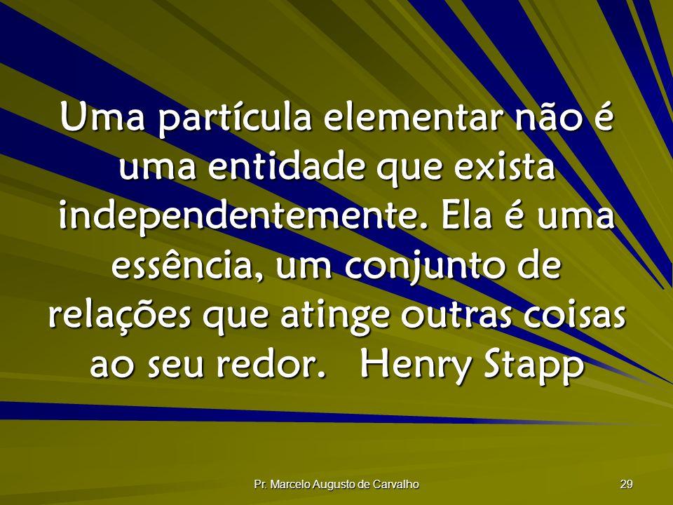 Pr. Marcelo Augusto de Carvalho 29 Uma partícula elementar não é uma entidade que exista independentemente. Ela é uma essência, um conjunto de relaçõe