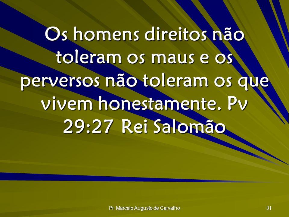 Pr. Marcelo Augusto de Carvalho 31 Os homens direitos não toleram os maus e os perversos não toleram os que vivem honestamente. Pv 29:27Rei Salomão