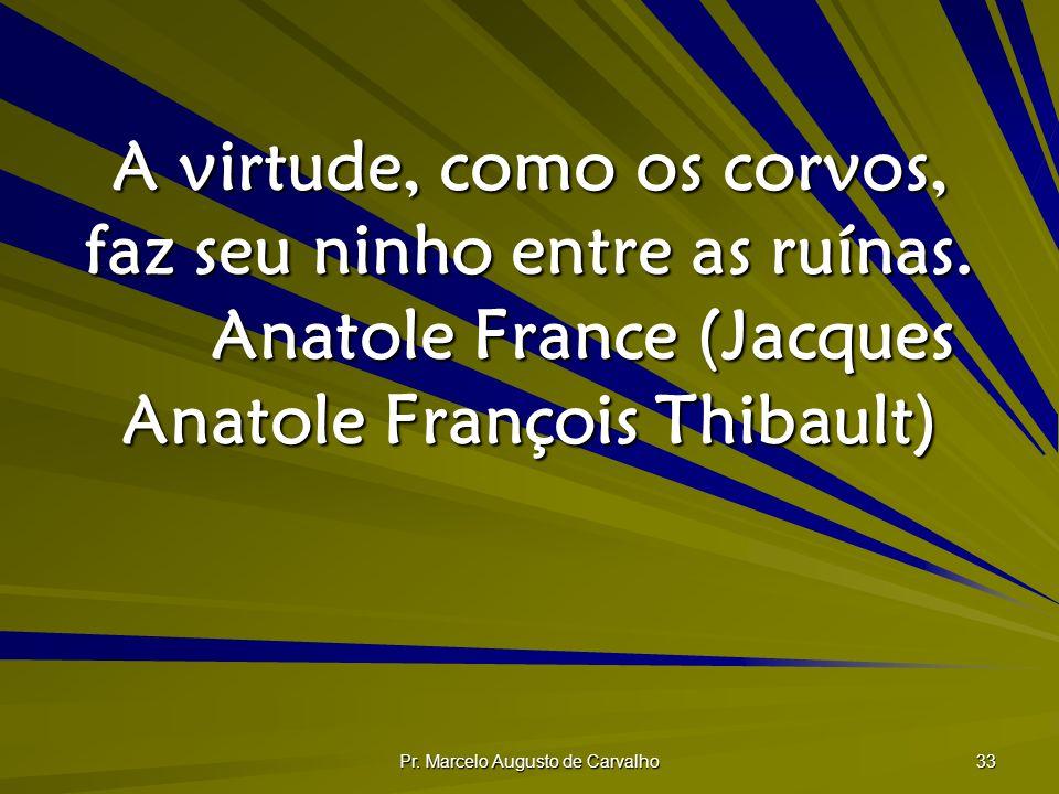 Pr. Marcelo Augusto de Carvalho 33 A virtude, como os corvos, faz seu ninho entre as ruínas. Anatole France (Jacques Anatole François Thibault)