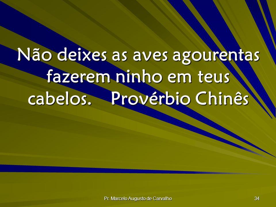 Pr. Marcelo Augusto de Carvalho 34 Não deixes as aves agourentas fazerem ninho em teus cabelos.Provérbio Chinês