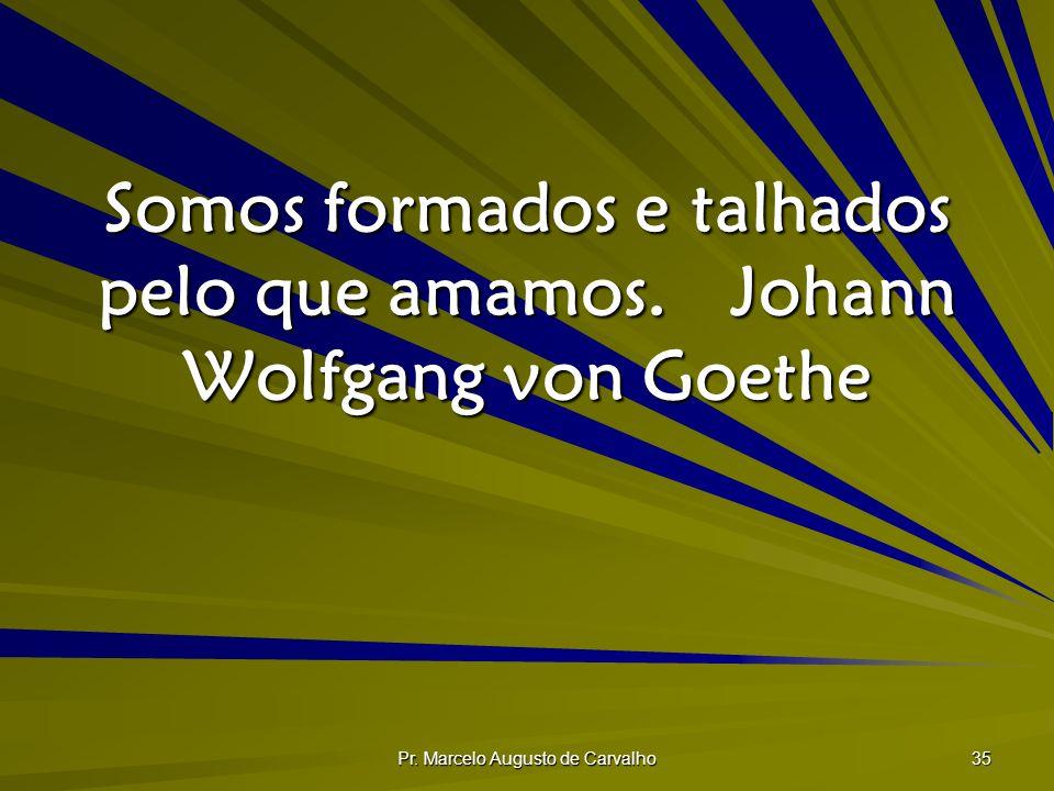 Pr. Marcelo Augusto de Carvalho 35 Somos formados e talhados pelo que amamos.Johann Wolfgang von Goethe