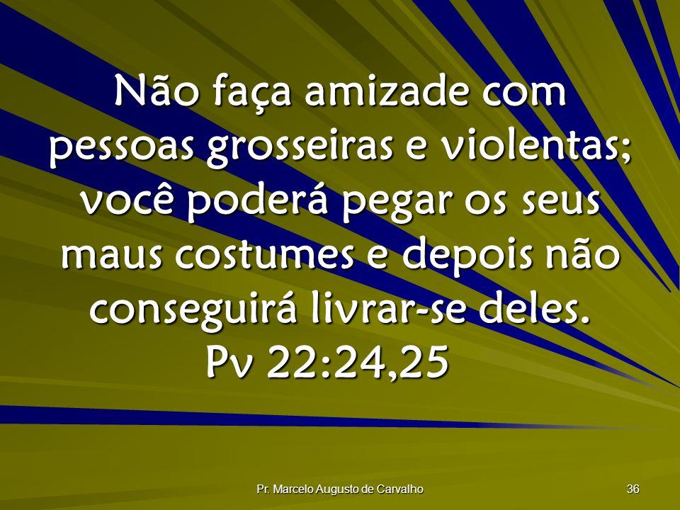 Pr. Marcelo Augusto de Carvalho 36 Não faça amizade com pessoas grosseiras e violentas; você poderá pegar os seus maus costumes e depois não conseguir