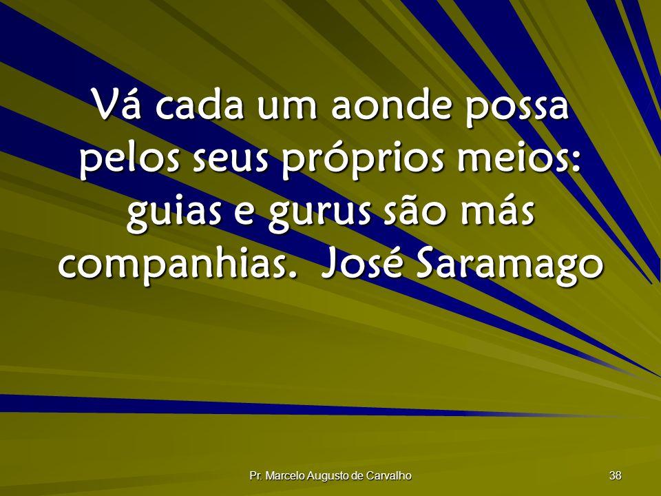 Pr. Marcelo Augusto de Carvalho 38 Vá cada um aonde possa pelos seus próprios meios: guias e gurus são más companhias.José Saramago