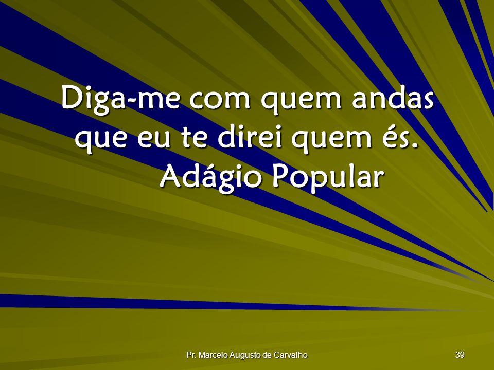 Pr. Marcelo Augusto de Carvalho 39 Diga-me com quem andas que eu te direi quem és. Adágio Popular