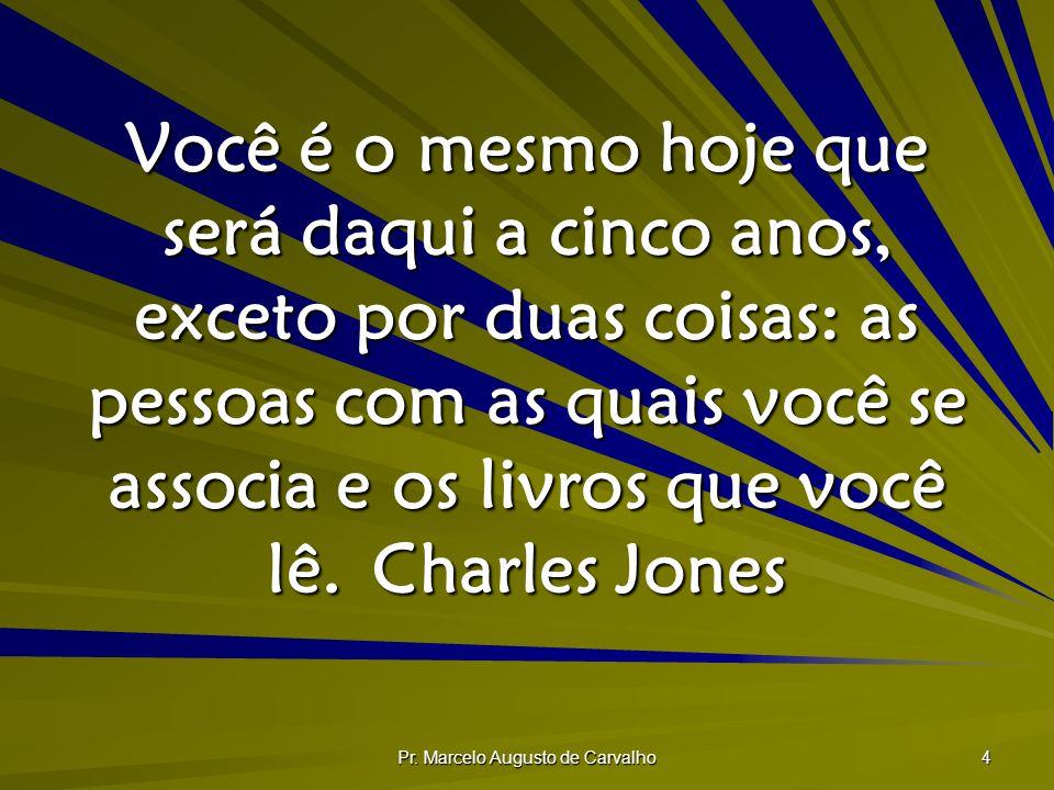 Pr. Marcelo Augusto de Carvalho 4 Você é o mesmo hoje que será daqui a cinco anos, exceto por duas coisas: as pessoas com as quais você se associa e o