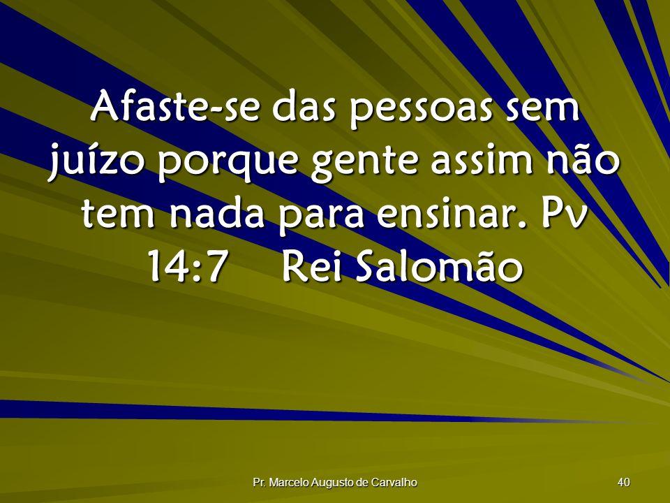 Pr. Marcelo Augusto de Carvalho 40 Afaste-se das pessoas sem juízo porque gente assim não tem nada para ensinar. Pv 14:7Rei Salomão