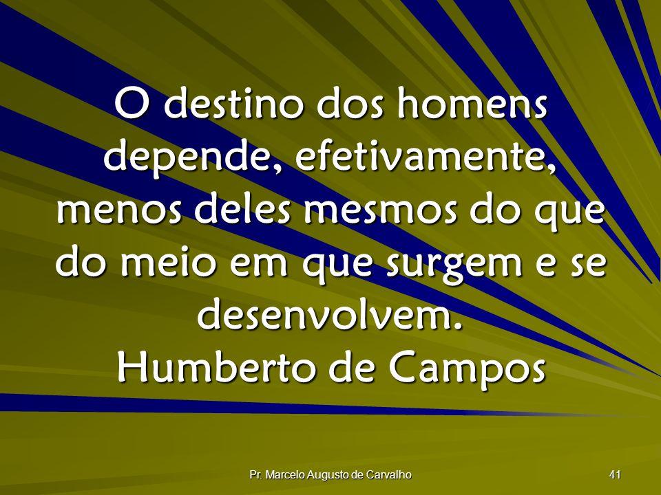 Pr. Marcelo Augusto de Carvalho 41 O destino dos homens depende, efetivamente, menos deles mesmos do que do meio em que surgem e se desenvolvem. Humbe