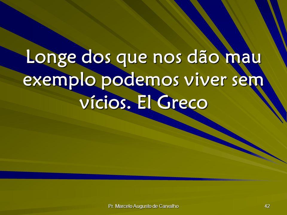 Pr. Marcelo Augusto de Carvalho 42 Longe dos que nos dão mau exemplo podemos viver sem vícios.El Greco