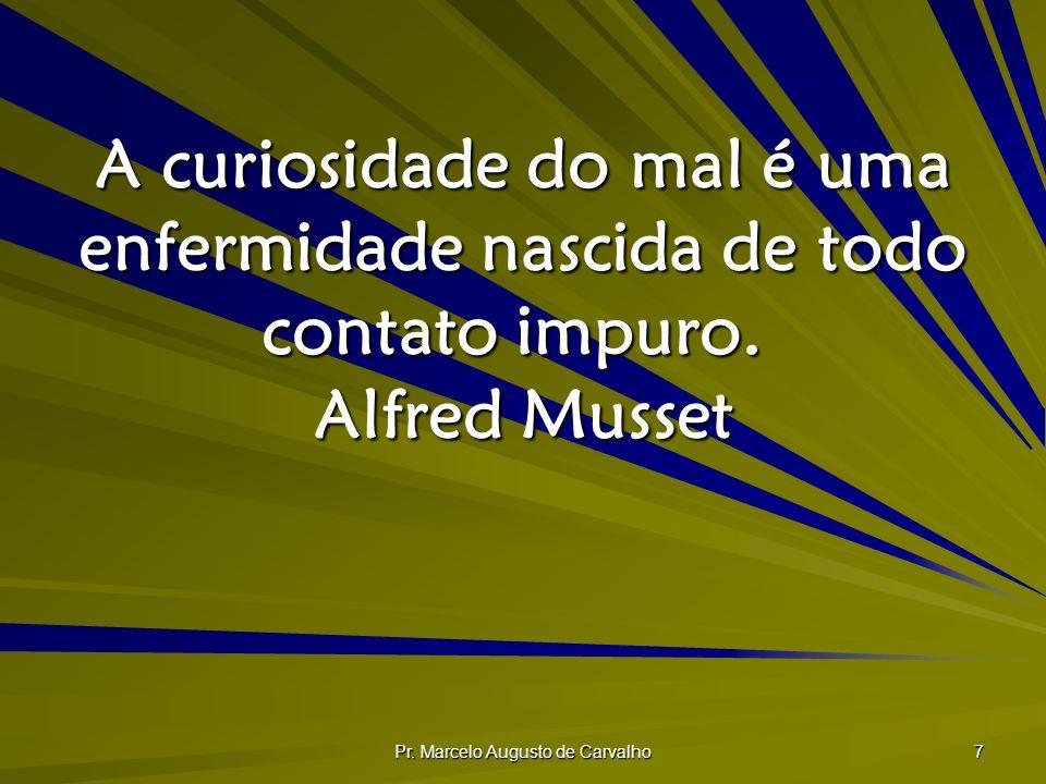 Pr. Marcelo Augusto de Carvalho 7 A curiosidade do mal é uma enfermidade nascida de todo contato impuro. Alfred Musset