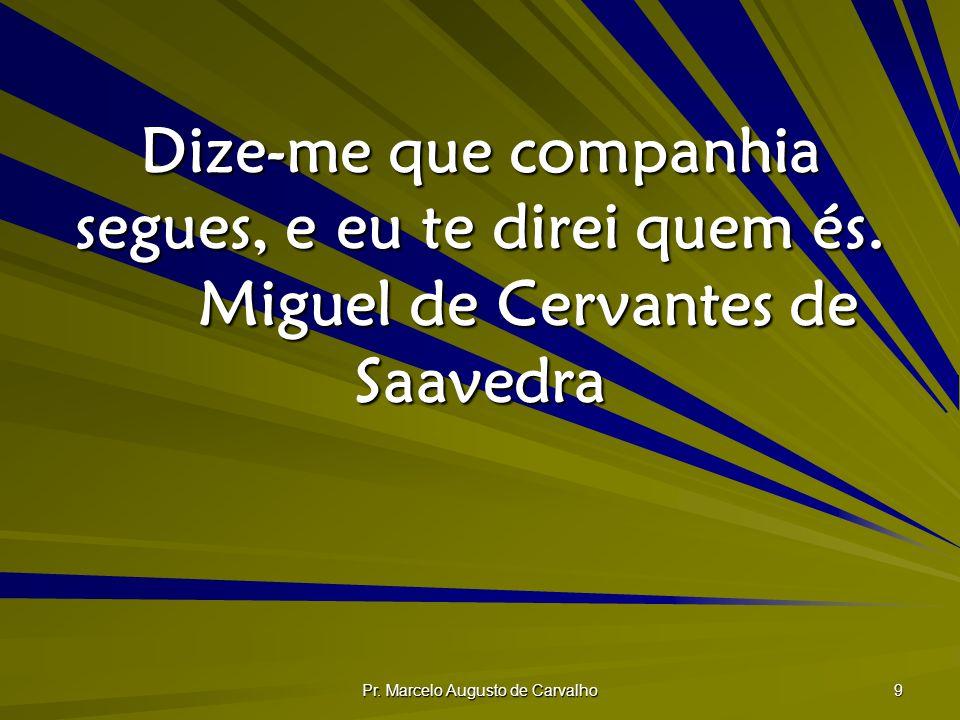 Pr. Marcelo Augusto de Carvalho 9 Dize-me que companhia segues, e eu te direi quem és. Miguel de Cervantes de Saavedra