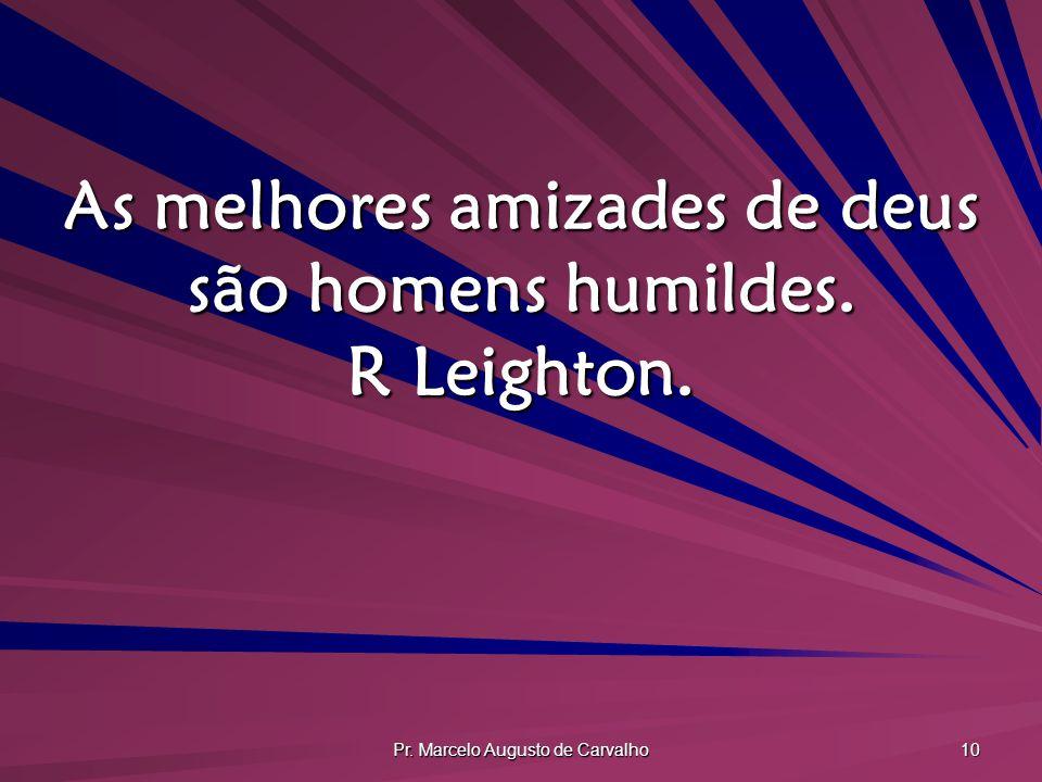 Pr. Marcelo Augusto de Carvalho 10 As melhores amizades de deus são homens humildes. R Leighton.