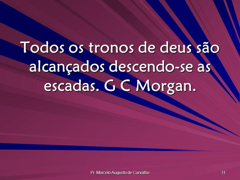 Pr. Marcelo Augusto de Carvalho 11 Todos os tronos de deus são alcançados descendo-se as escadas. G C Morgan.