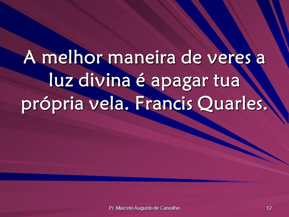 Pr. Marcelo Augusto de Carvalho 12 A melhor maneira de veres a luz divina é apagar tua própria vela. Francis Quarles.