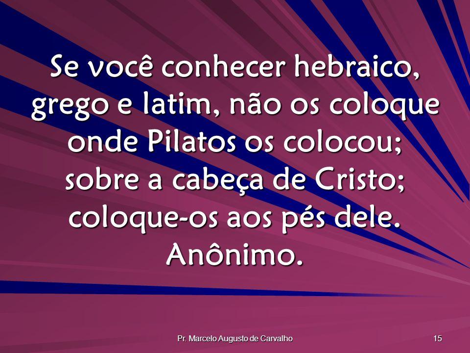Pr. Marcelo Augusto de Carvalho 15 Se você conhecer hebraico, grego e latim, não os coloque onde Pilatos os colocou; sobre a cabeça de Cristo; coloque