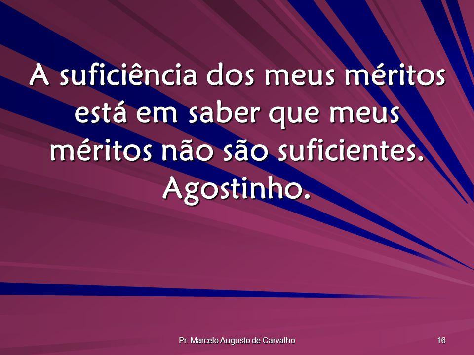 Pr. Marcelo Augusto de Carvalho 16 A suficiência dos meus méritos está em saber que meus méritos não são suficientes. Agostinho.