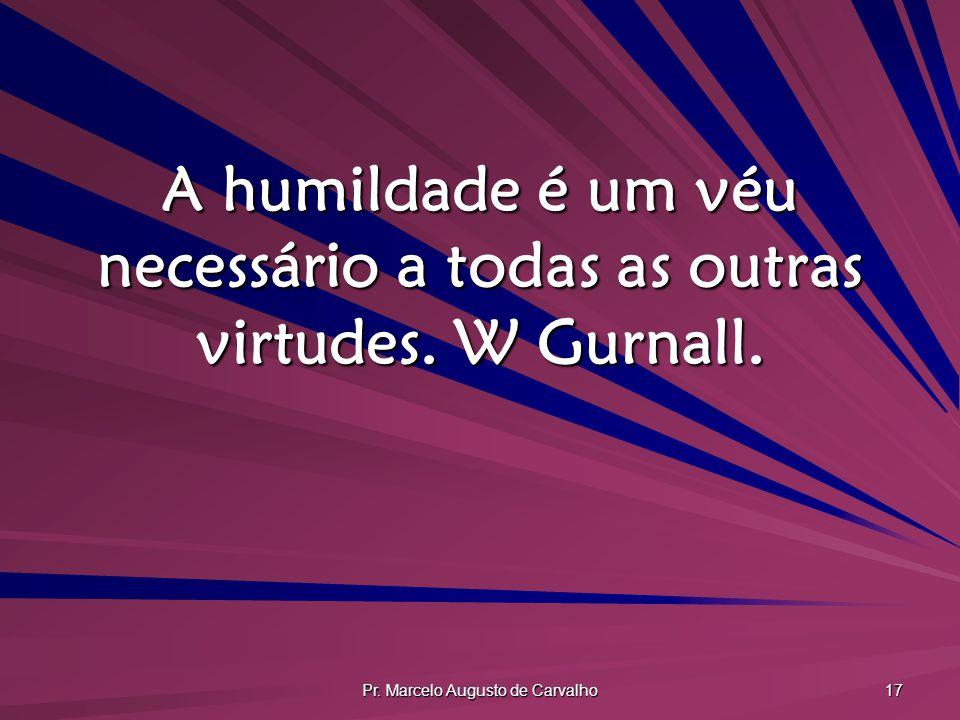 Pr. Marcelo Augusto de Carvalho 17 A humildade é um véu necessário a todas as outras virtudes. W Gurnall.