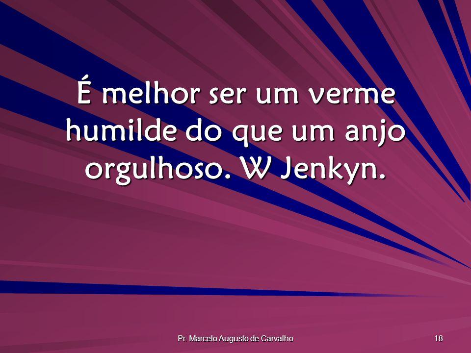 Pr. Marcelo Augusto de Carvalho 18 É melhor ser um verme humilde do que um anjo orgulhoso. W Jenkyn.