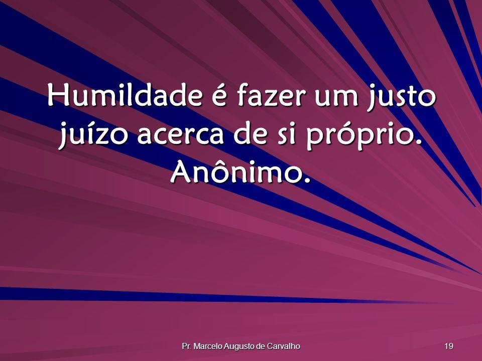 Pr. Marcelo Augusto de Carvalho 19 Humildade é fazer um justo juízo acerca de si próprio. Anônimo.