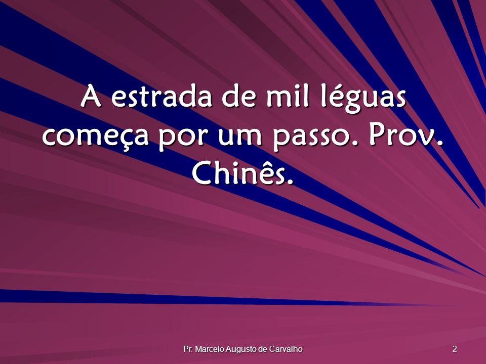 Pr. Marcelo Augusto de Carvalho 2 A estrada de mil léguas começa por um passo. Prov. Chinês.