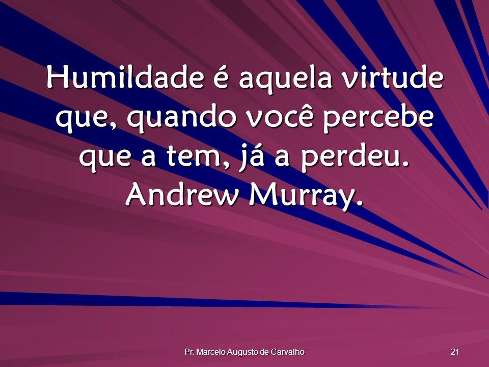 Pr. Marcelo Augusto de Carvalho 21 Humildade é aquela virtude que, quando você percebe que a tem, já a perdeu. Andrew Murray.