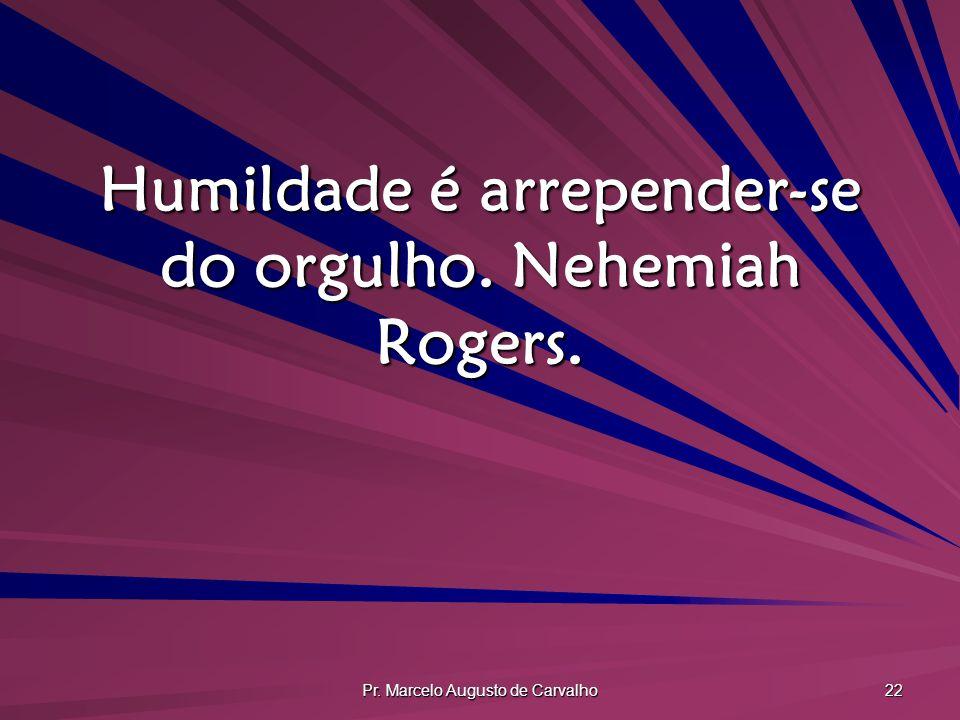 Pr. Marcelo Augusto de Carvalho 22 Humildade é arrepender-se do orgulho. Nehemiah Rogers.