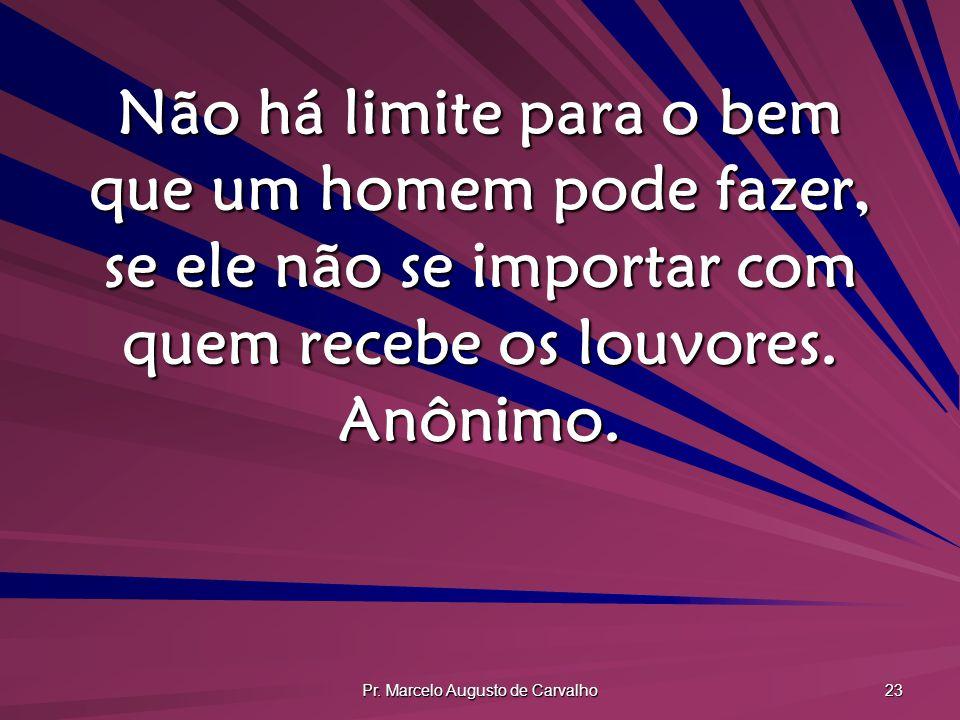 Pr. Marcelo Augusto de Carvalho 23 Não há limite para o bem que um homem pode fazer, se ele não se importar com quem recebe os louvores. Anônimo.