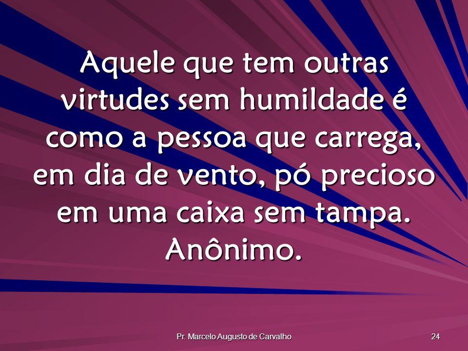 Pr. Marcelo Augusto de Carvalho 24 Aquele que tem outras virtudes sem humildade é como a pessoa que carrega, em dia de vento, pó precioso em uma caixa