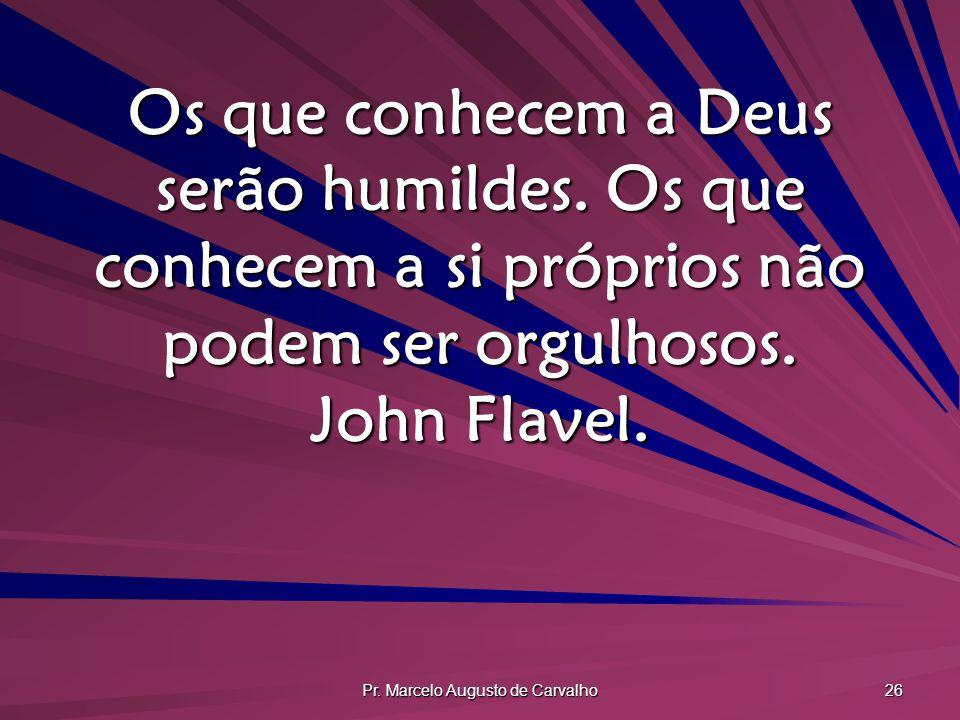 Pr. Marcelo Augusto de Carvalho 26 Os que conhecem a Deus serão humildes. Os que conhecem a si próprios não podem ser orgulhosos. John Flavel.