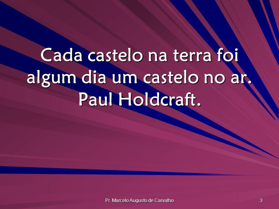 Pr. Marcelo Augusto de Carvalho 3 Cada castelo na terra foi algum dia um castelo no ar. Paul Holdcraft.