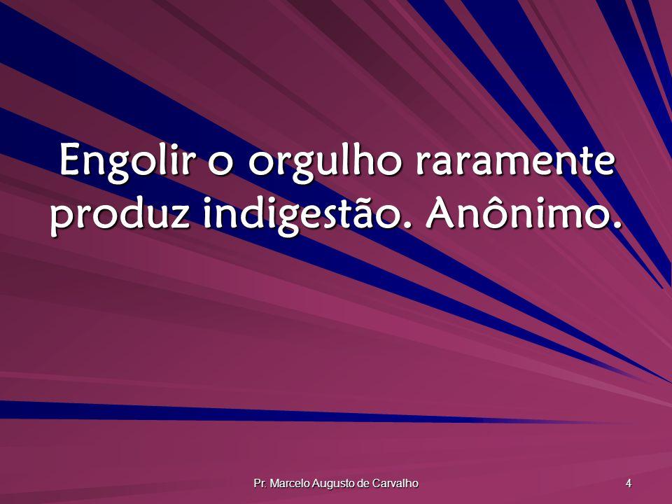 Pr. Marcelo Augusto de Carvalho 4 Engolir o orgulho raramente produz indigestão. Anônimo.