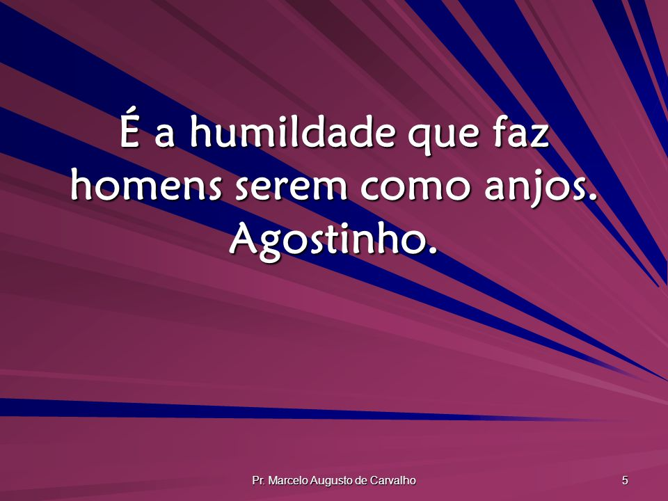 Pr. Marcelo Augusto de Carvalho 5 É a humildade que faz homens serem como anjos. Agostinho.