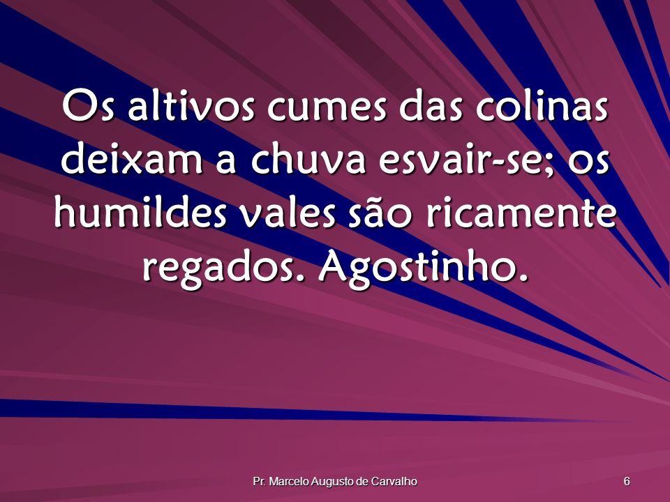 Pr. Marcelo Augusto de Carvalho 6 Os altivos cumes das colinas deixam a chuva esvair-se; os humildes vales são ricamente regados. Agostinho.