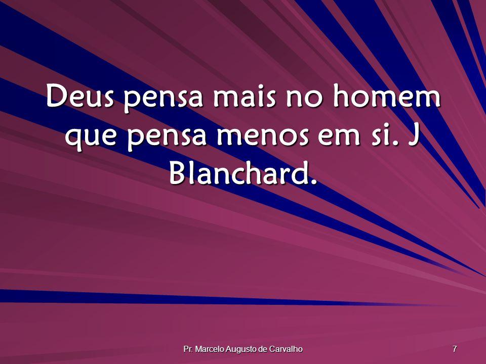 Pr. Marcelo Augusto de Carvalho 7 Deus pensa mais no homem que pensa menos em si. J Blanchard.
