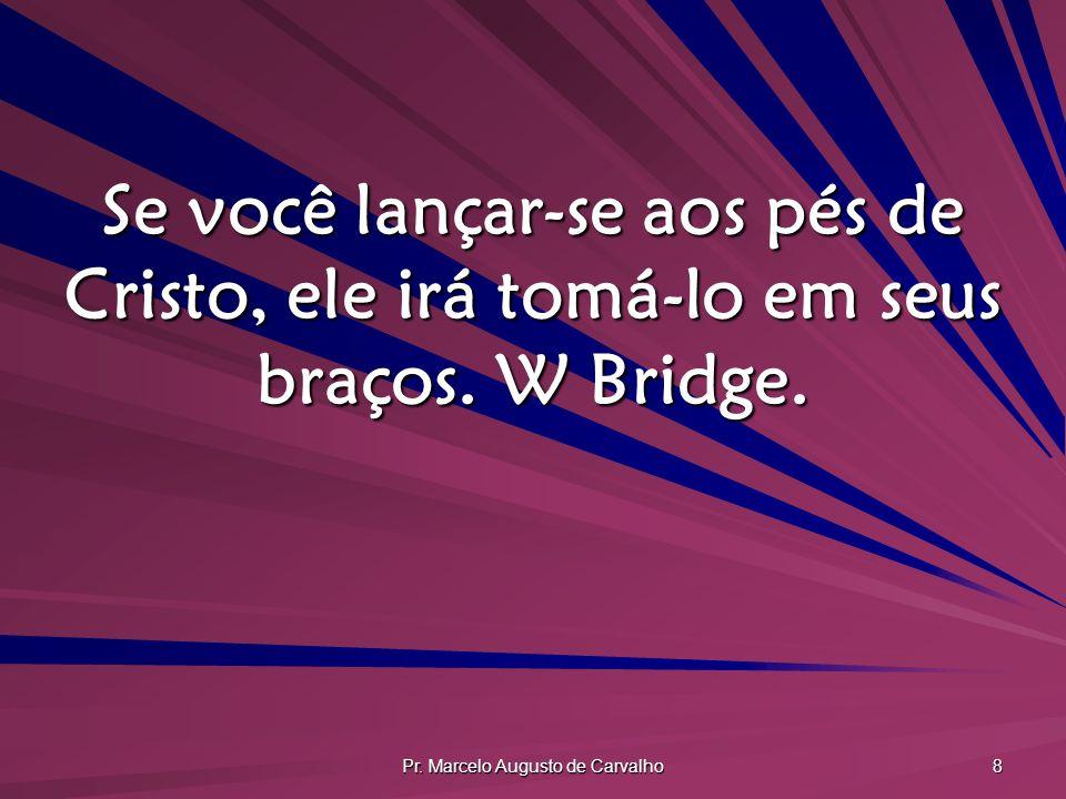 Pr. Marcelo Augusto de Carvalho 8 Se você lançar-se aos pés de Cristo, ele irá tomá-lo em seus braços. W Bridge.
