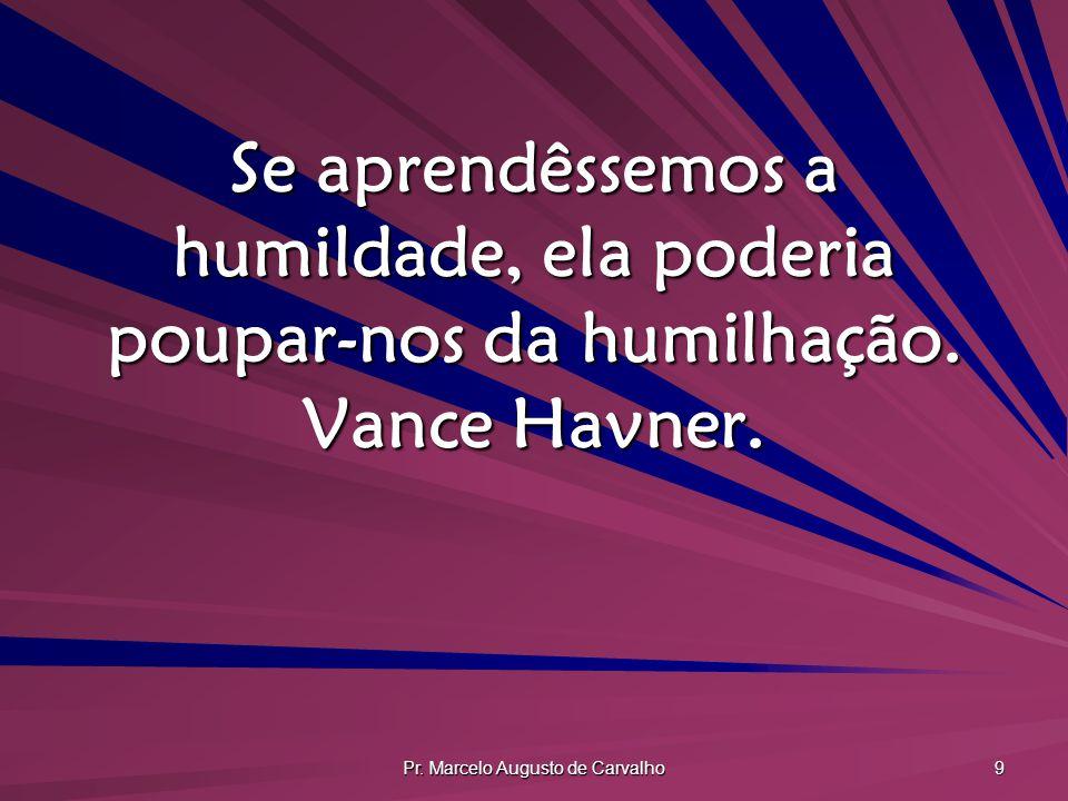 Pr. Marcelo Augusto de Carvalho 9 Se aprendêssemos a humildade, ela poderia poupar-nos da humilhação. Vance Havner.